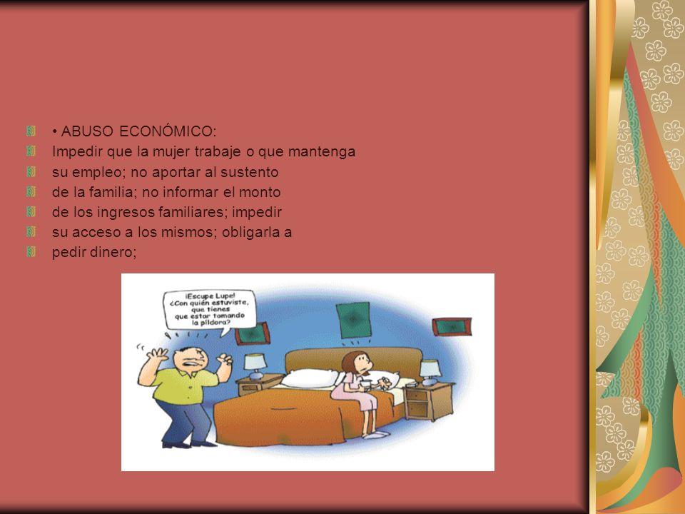 ABUSO ECONÓMICO: Impedir que la mujer trabaje o que mantenga su empleo; no aportar al sustento de la familia; no informar el monto de los ingresos familiares; impedir su acceso a los mismos; obligarla a pedir dinero;
