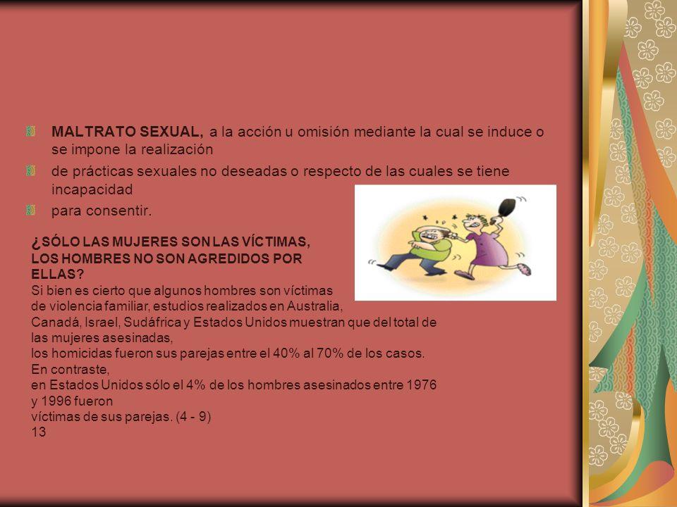 MALTRATO SEXUAL, a la acción u omisión mediante la cual se induce o se impone la realización de prácticas sexuales no deseadas o respecto de las cuales se tiene incapacidad para consentir.