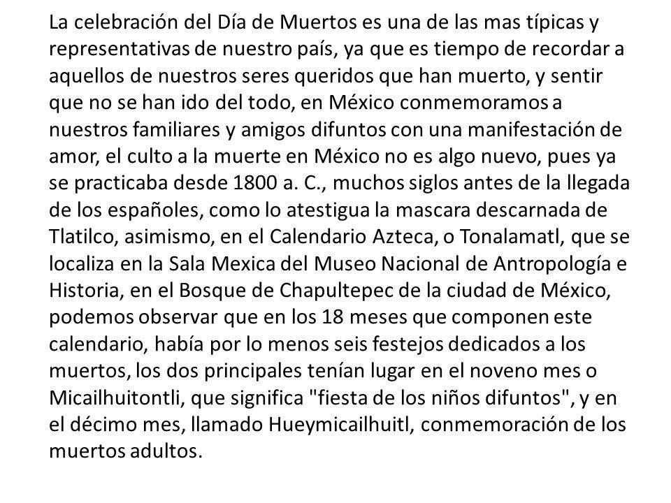 La celebración del Día de Muertos es una de las mas típicas y representativas de nuestro país, ya que es tiempo de recordar a aquellos de nuestros seres queridos que han muerto, y sentir que no se han ido del todo, en México conmemoramos a nuestros familiares y amigos difuntos con una manifestación de amor, el culto a la muerte en México no es algo nuevo, pues ya se practicaba desde 1800 a.