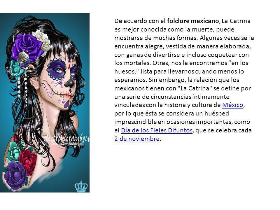De acuerdo con el folclore mexicano, La Catrina es mejor conocida como la muerte, puede mostrarse de muchas formas. Algunas veces se la encuentra aleg
