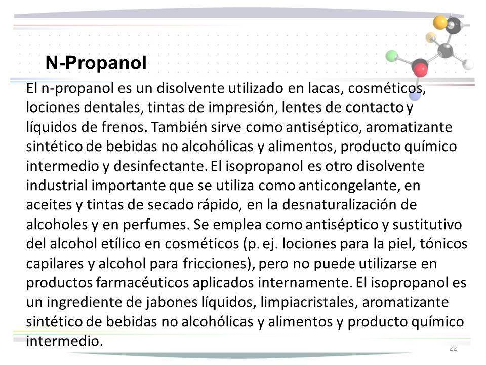 El n-propanol es un disolvente utilizado en lacas, cosméticos, lociones dentales, tintas de impresión, lentes de contacto y líquidos de frenos. Tambié
