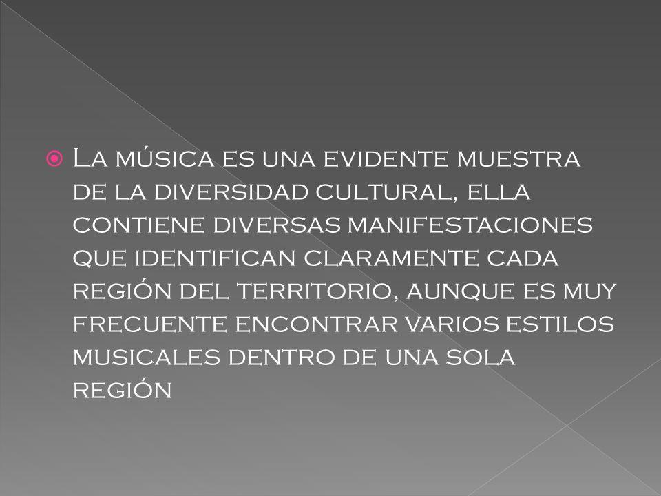 La música es una evidente muestra de la diversidad cultural, ella contiene diversas manifestaciones que identifican claramente cada región del territorio, aunque es muy frecuente encontrar varios estilos musicales dentro de una sola región
