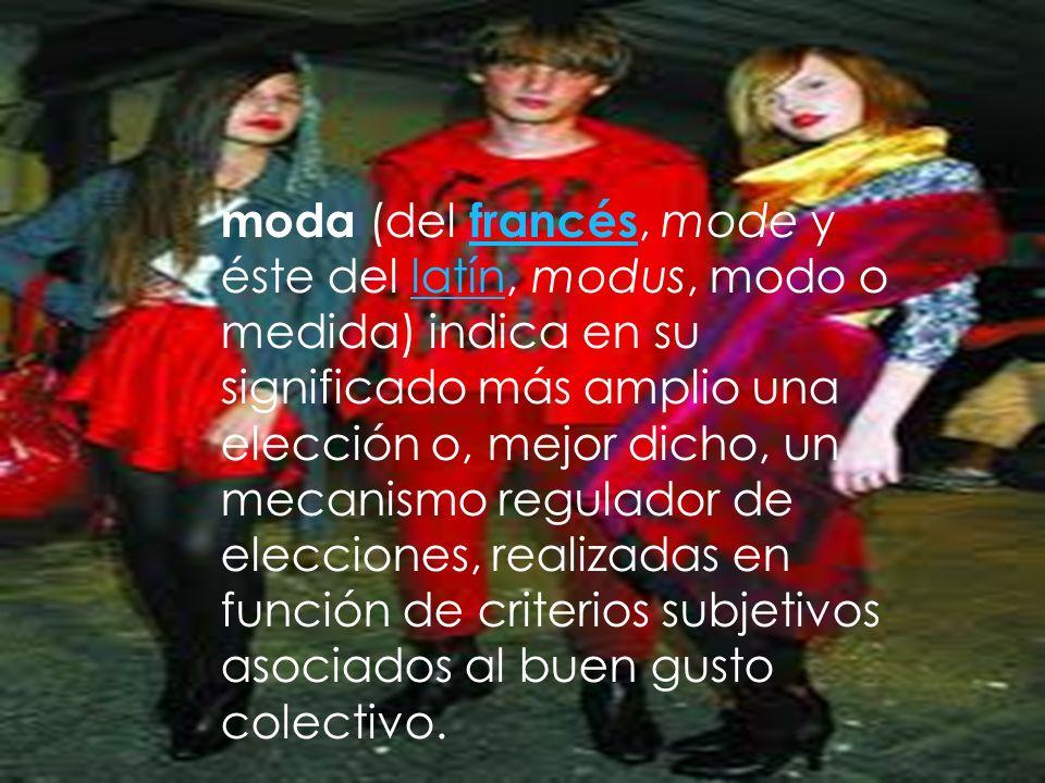 moda (del francés, mode y éste del latín, modus, modo o medida) indica en su significado más amplio una elección o, mejor dicho, un mecanismo regulador de elecciones, realizadas en función de criterios subjetivos asociados al buen gusto colectivo.