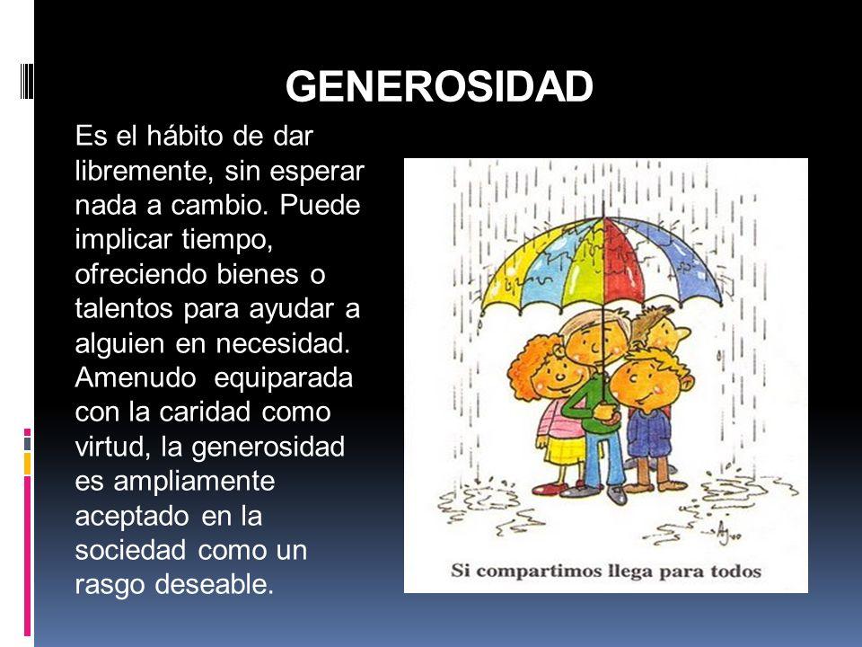GENEROSIDAD Es el hábito de dar libremente, sin esperar nada a cambio. Puede implicar tiempo, ofreciendo bienes o talentos para ayudar a alguien en ne