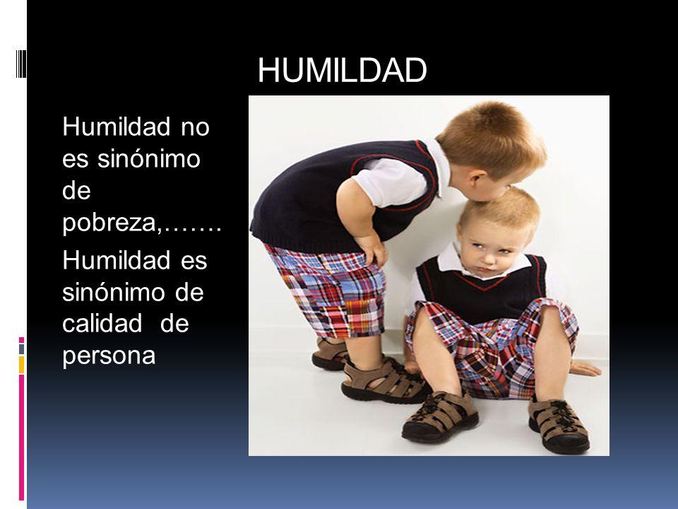 HUMILDAD Humildad no es sinónimo de pobreza,……. Humildad es sinónimo de calidad de persona