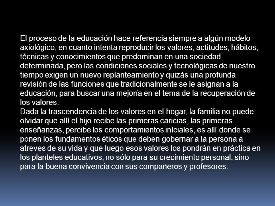 El proceso de la educación hace referencia siempre a algún modelo axiológico, en cuanto intenta reproducir los valores, actitudes, hábitos, técnicas y