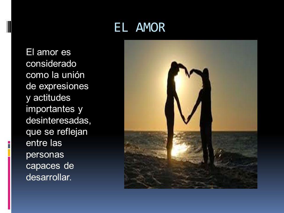EL AMOR El amor es considerado como la unión de expresiones y actitudes importantes y desinteresadas, que se reflejan entre las personas capaces de de