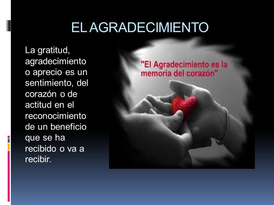 EL AGRADECIMIENTO La gratitud, agradecimiento o aprecio es un sentimiento, del corazón o de actitud en el reconocimiento de un beneficio que se ha rec