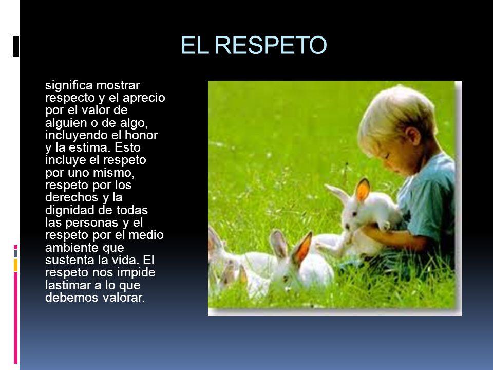 EL RESPETO significa mostrar respecto y el aprecio por el valor de alguien o de algo, incluyendo el honor y la estima. Esto incluye el respeto por uno