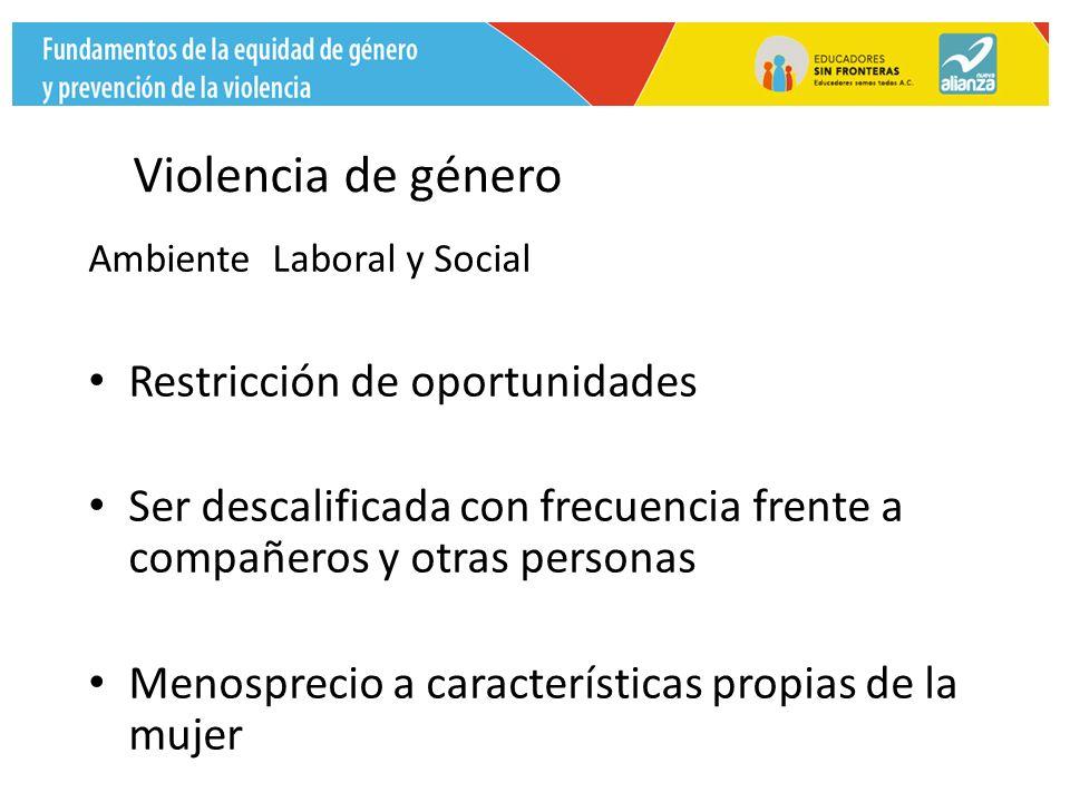 Violencia de género Ambiente Laboral y Social Restricción de oportunidades Ser descalificada con frecuencia frente a compañeros y otras personas Menosprecio a características propias de la mujer