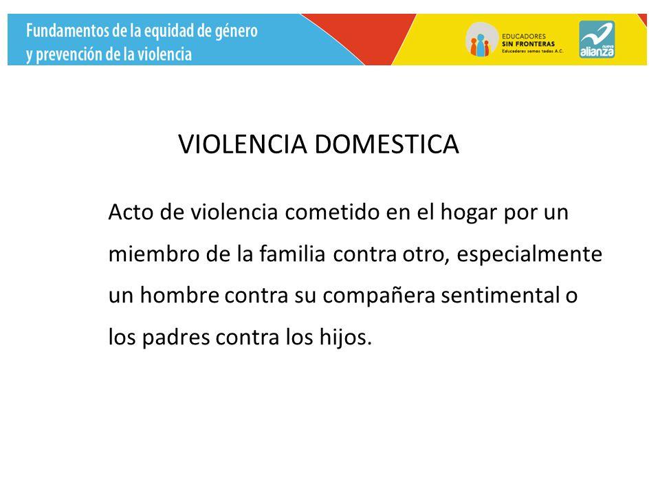 VIOLENCIA DOMESTICA Acto de violencia cometido en el hogar por un miembro de la familia contra otro, especialmente un hombre contra su compañera sentimental o los padres contra los hijos.