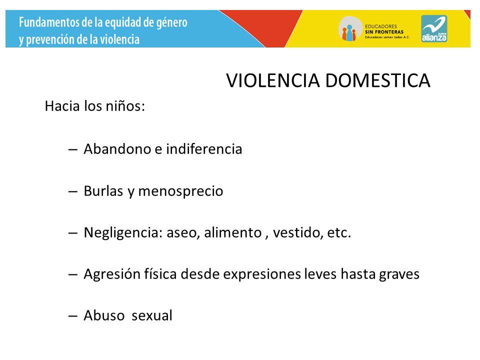 VIOLENCIA DOMESTICA Hacia los niños: – Abandono e indiferencia – Burlas y menosprecio – Negligencia: aseo, alimento, vestido, etc.