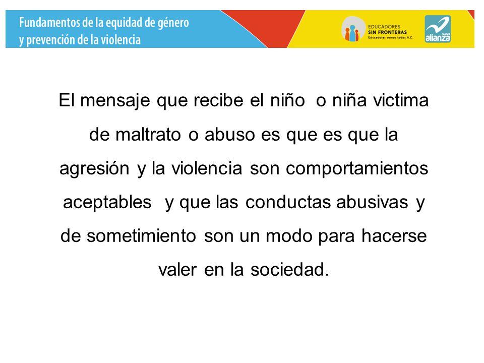 El mensaje que recibe el niño o niña victima de maltrato o abuso es que es que la agresión y la violencia son comportamientos aceptables y que las conductas abusivas y de sometimiento son un modo para hacerse valer en la sociedad.