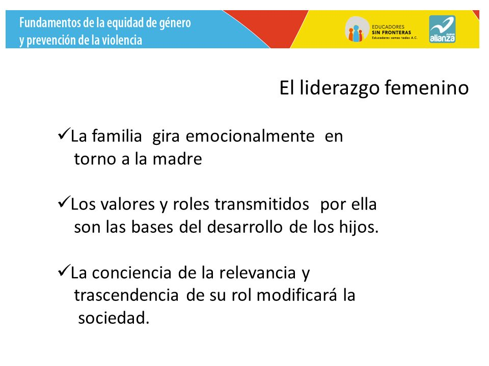 El liderazgo femenino La familia gira emocionalmente en torno a la madre Los valores y roles transmitidos por ella son las bases del desarrollo de los hijos.