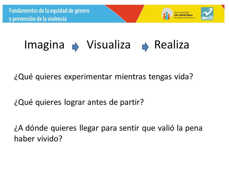 Imagina Visualiza Realiza ¿Qué quieres experimentar mientras tengas vida.