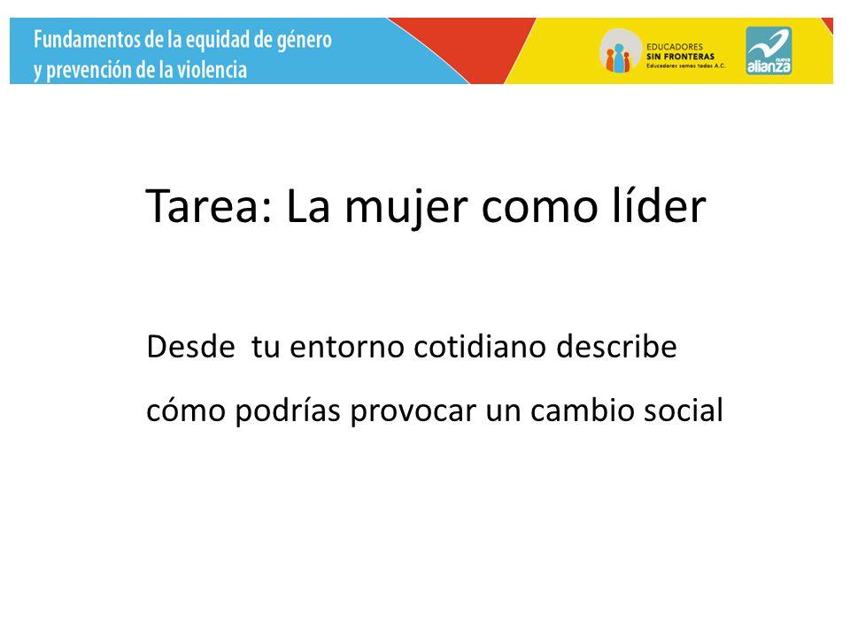 Tarea: La mujer como líder Desde tu entorno cotidiano describe cómo podrías provocar un cambio social