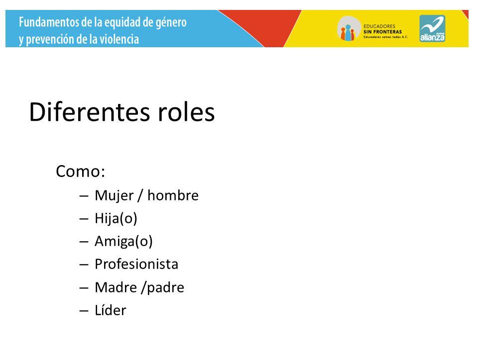 Diferentes roles Como: – Mujer / hombre – Hija(o) – Amiga(o) – Profesionista – Madre /padre – Líder