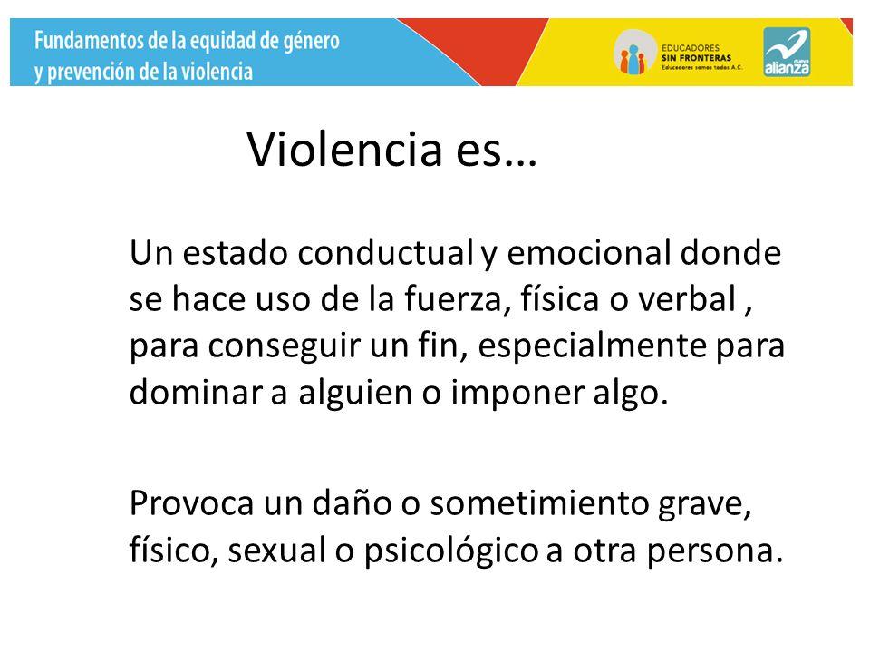 Violencia es… Un estado conductual y emocional donde se hace uso de la fuerza, física o verbal, para conseguir un fin, especialmente para dominar a alguien o imponer algo.