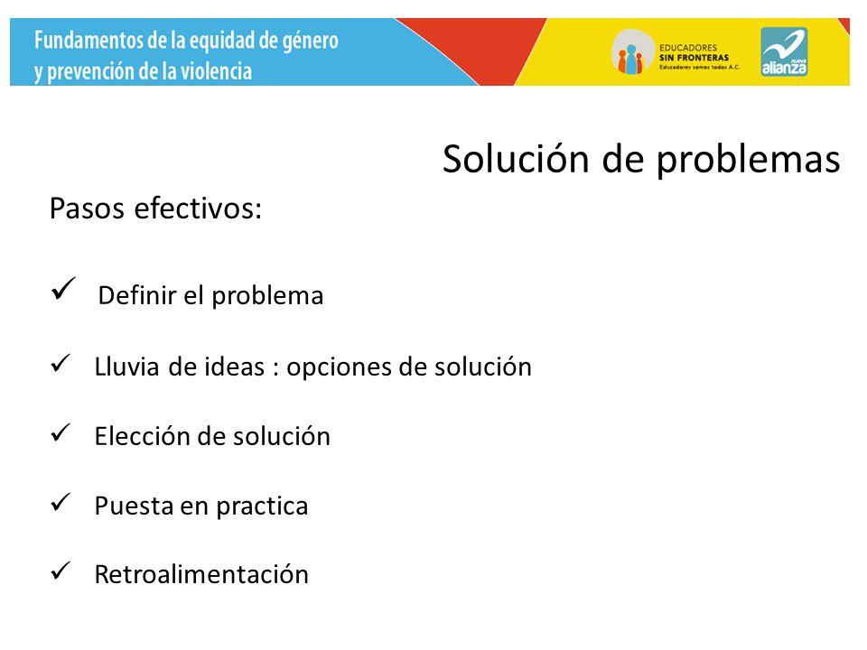Pasos efectivos: Definir el problema Lluvia de ideas : opciones de solución Elección de solución Puesta en practica Retroalimentación Solución de problemas