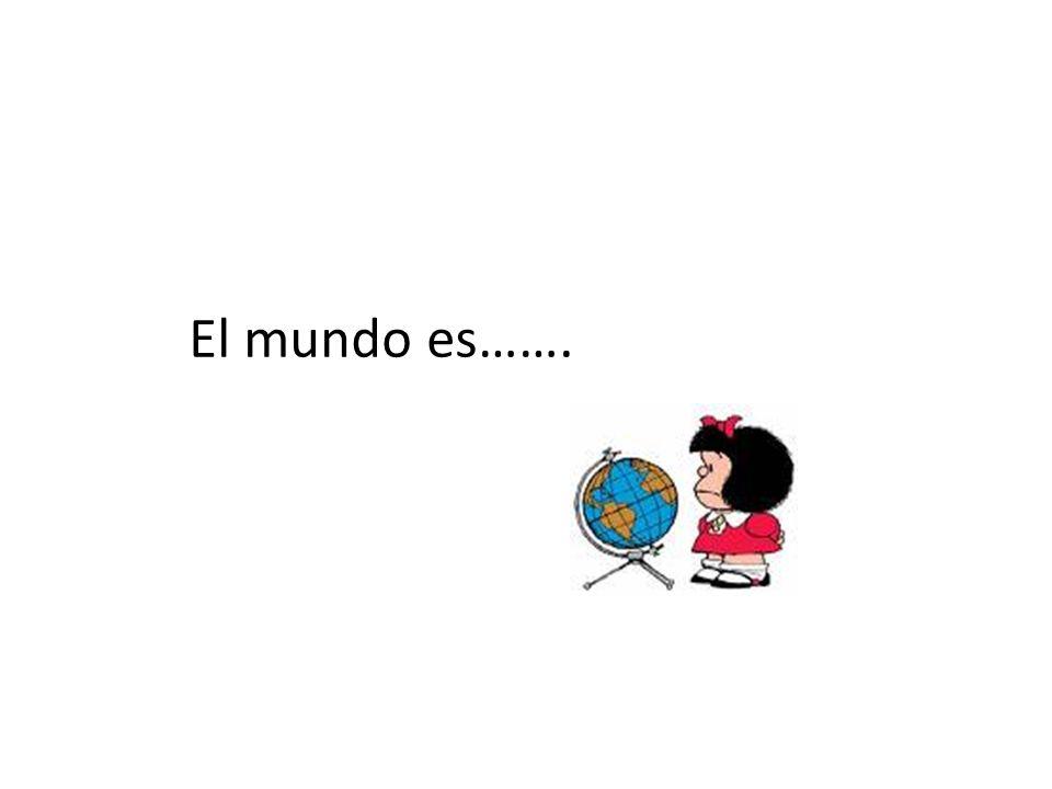 El mundo es…….