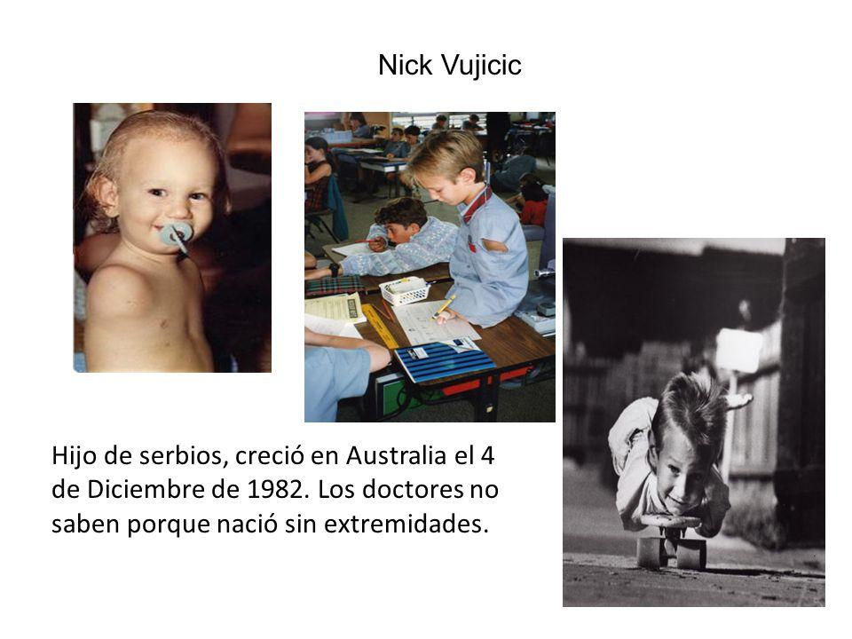 Nick Vujicic Hijo de serbios, creció en Australia el 4 de Diciembre de 1982.