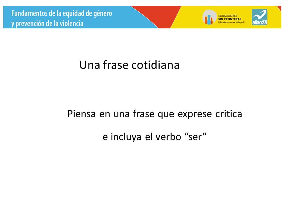 Una frase cotidiana Piensa en una frase que exprese critica e incluya el verbo ser