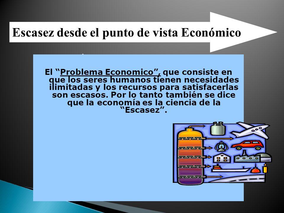 Escasez desde el punto de vista Económico Necesidades Ilimitadas Recursos Limitados El Problema Economico, que consiste en que los seres humanos tiene