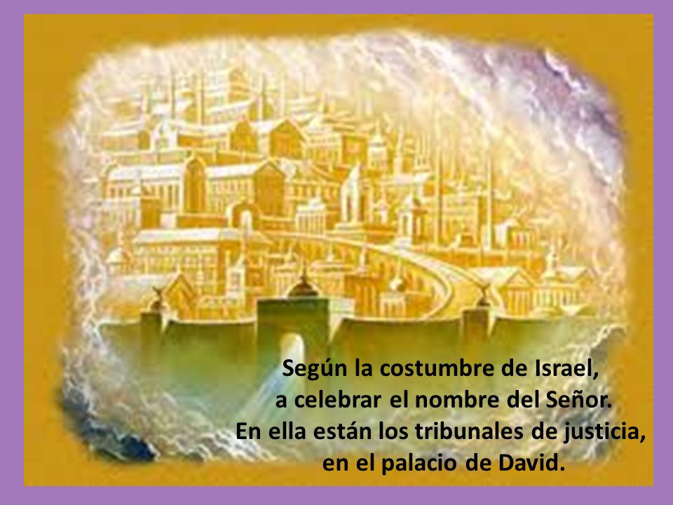 Según la costumbre de Israel, a celebrar el nombre del Señor. En ella están los tribunales de justicia, en el palacio de David.