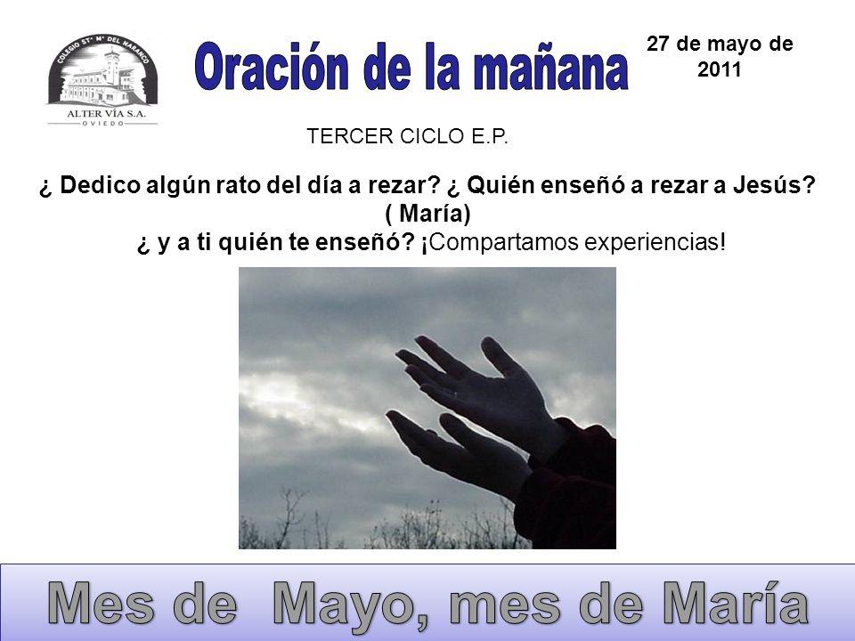 27 de mayo de 2011 TERCER CICLO E.P. ¿ Dedico algún rato del día a rezar? ¿ Quién enseñó a rezar a Jesús? ( María) ¿ y a ti quién te enseñó? ¡Comparta