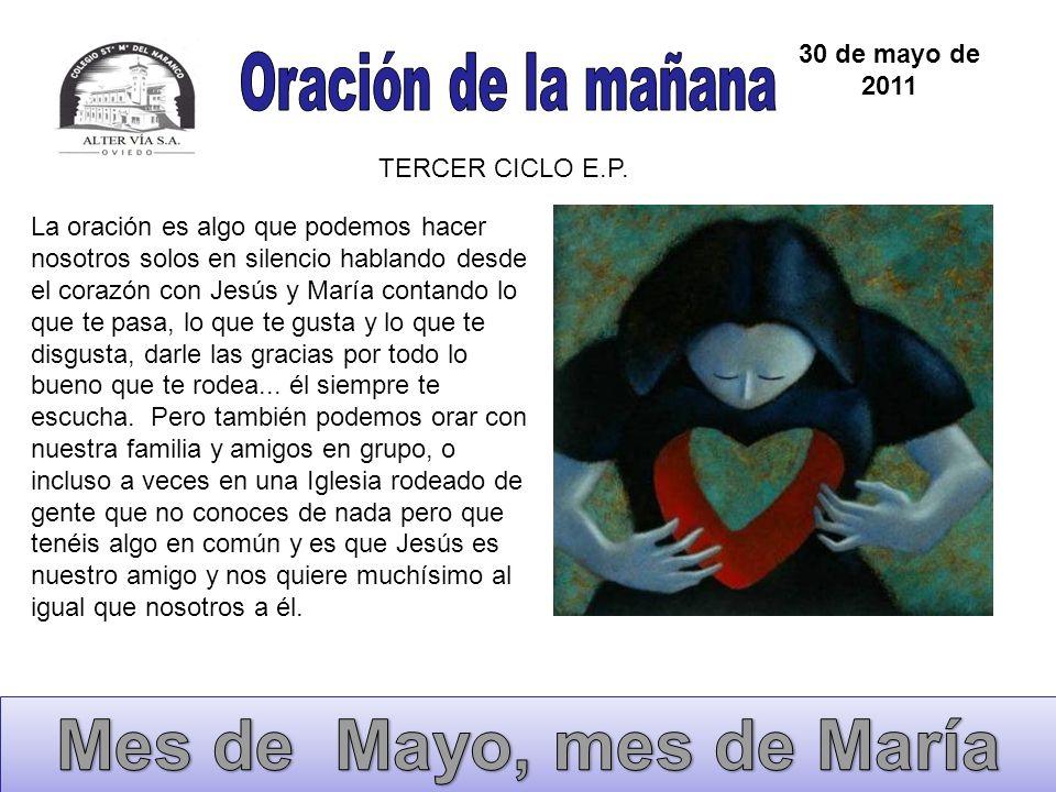 30 de mayo de 2011 TERCER CICLO E.P. La oración es algo que podemos hacer nosotros solos en silencio hablando desde el corazón con Jesús y María conta