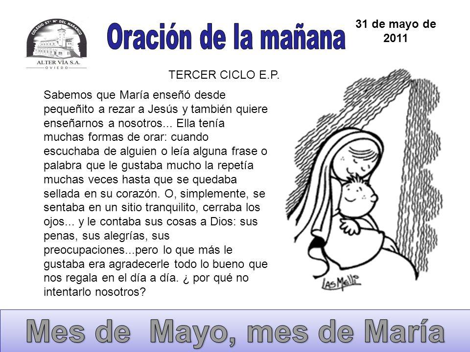 31 de mayo de 2011 TERCER CICLO E.P. Sabemos que María enseñó desde pequeñito a rezar a Jesús y también quiere enseñarnos a nosotros... Ella tenía muc
