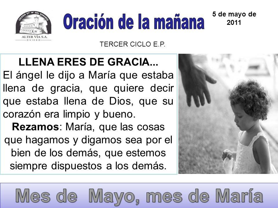 5 de mayo de 2011 TERCER CICLO E.P. LLENA ERES DE GRACIA... El ángel le dijo a María que estaba llena de gracia, que quiere decir que estaba llena de