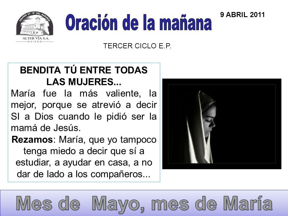 9 ABRIL 2011 TERCER CICLO E.P. BENDITA TÚ ENTRE TODAS LAS MUJERES... María fue la más valiente, la mejor, porque se atrevió a decir SI a Dios cuando l