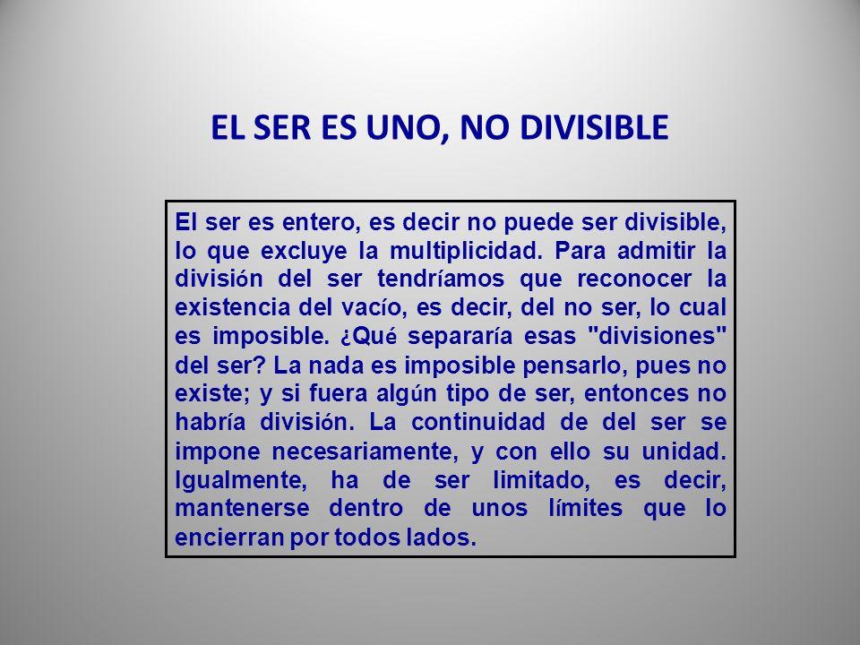 El ser es entero, es decir no puede ser divisible, lo que excluye la multiplicidad.