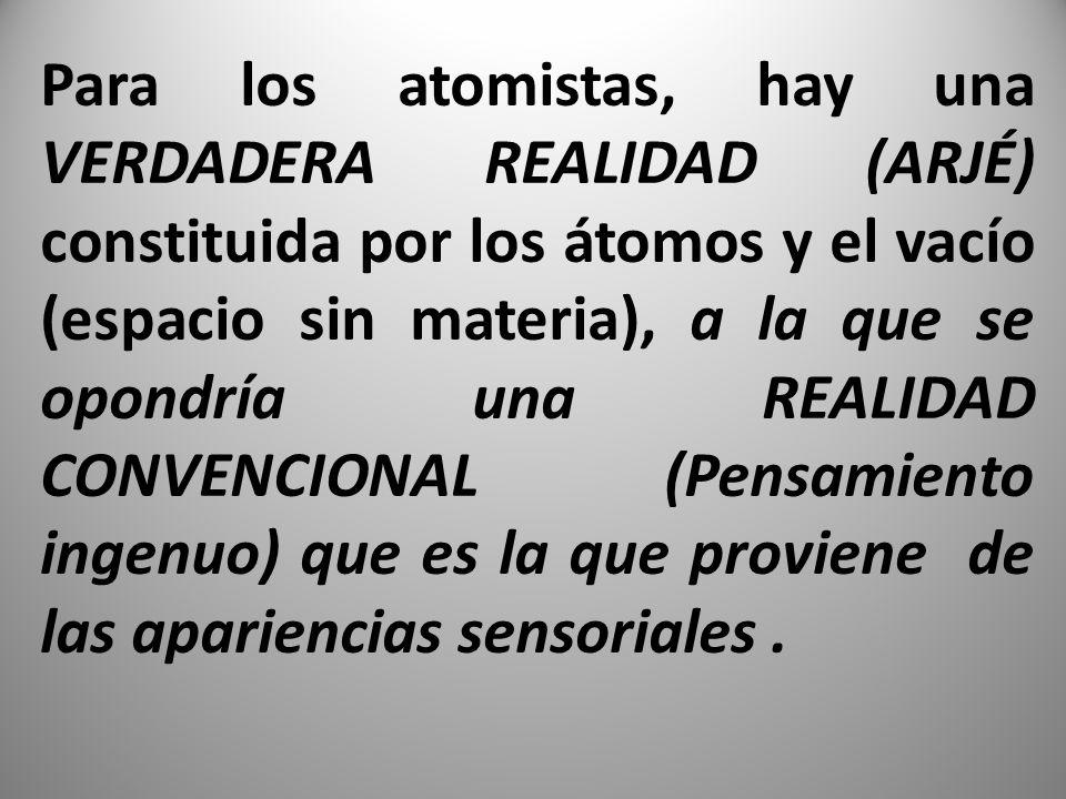Para los atomistas, hay una VERDADERA REALIDAD (ARJÉ) constituida por los átomos y el vacío (espacio sin materia), a la que se opondría una REALIDAD CONVENCIONAL (Pensamiento ingenuo) que es la que proviene de las apariencias sensoriales.