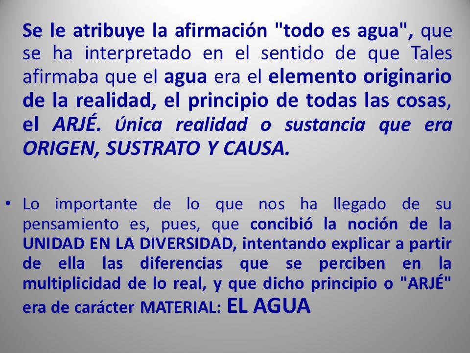Se le atribuye la afirmación todo es agua , que se ha interpretado en el sentido de que Tales afirmaba que el agua era el elemento originario de la realidad, el principio de todas las cosas, el ARJÉ.