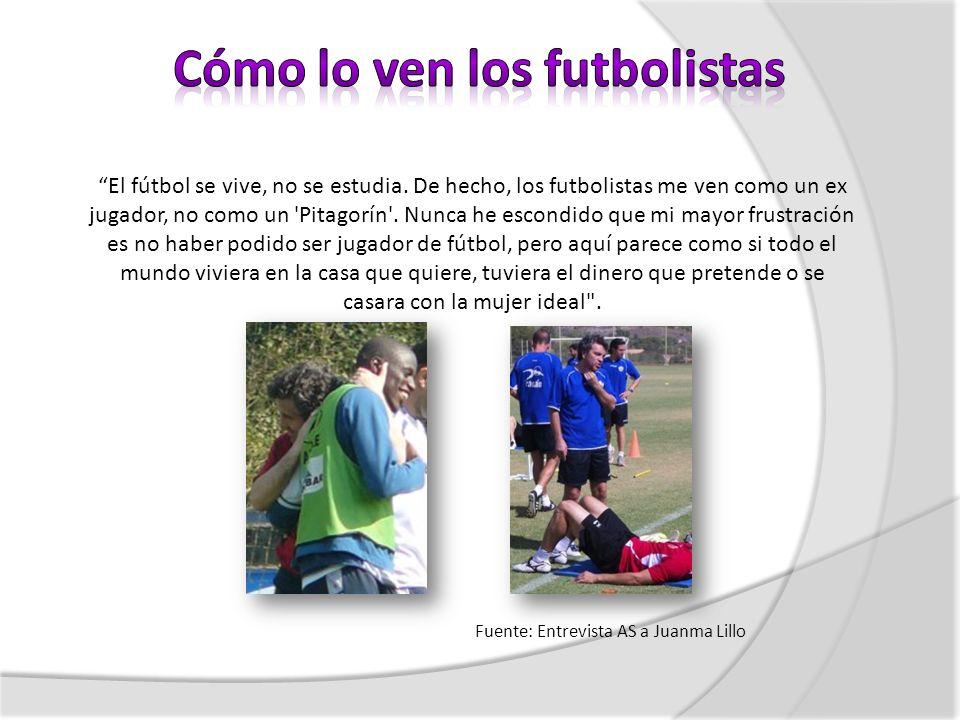 El fútbol se vive, no se estudia. De hecho, los futbolistas me ven como un ex jugador, no como un 'Pitagorín'. Nunca he escondido que mi mayor frustra