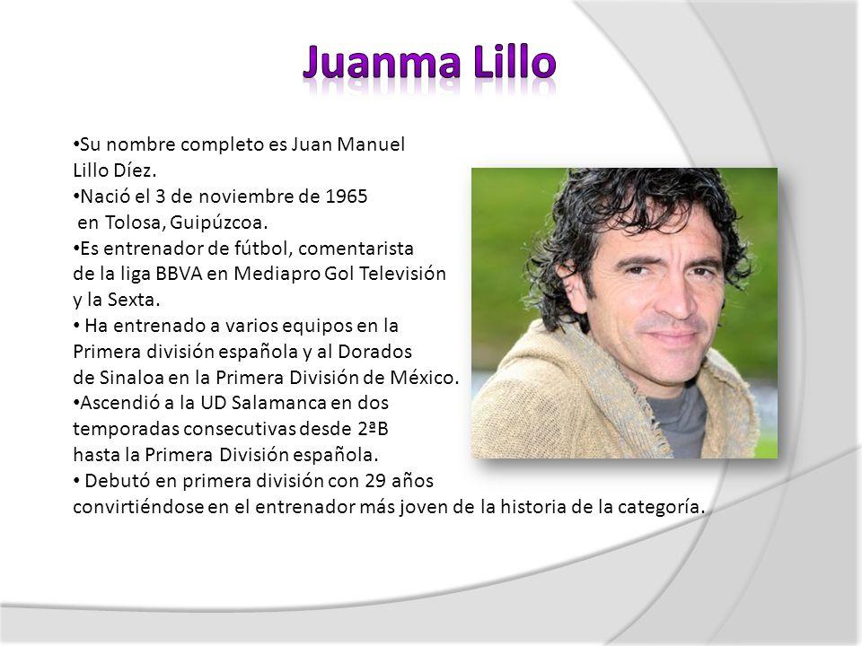 Su nombre completo es Juan Manuel Lillo Díez. Nació el 3 de noviembre de 1965 en Tolosa, Guipúzcoa. Es entrenador de fútbol, comentarista de la liga B