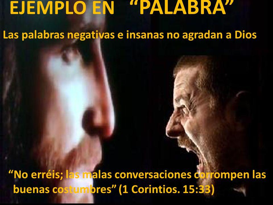 EJEMPLO EN PALABRA Las palabras negativas e insanas no agradan a Dios No erréis; las malas conversaciones corrompen las buenas costumbres (1 Corintios