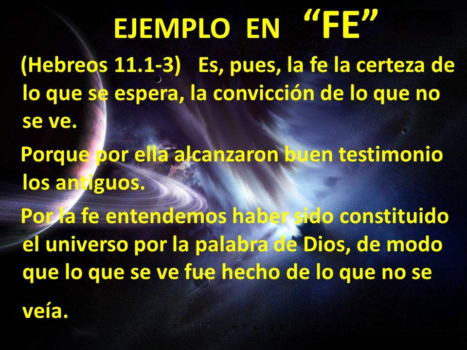 EJEMPLO EN FE (Hebreos 11.1-3) Es, pues, la fe la certeza de lo que se espera, la convicción de lo que no se ve. Porque por ella alcanzaron buen testi