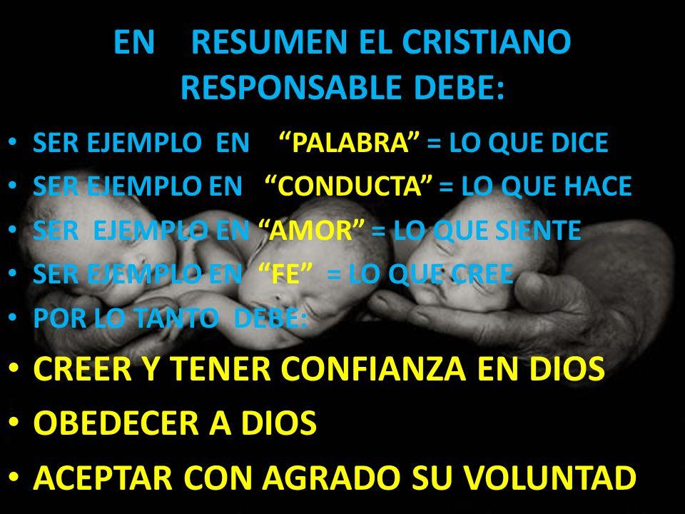 EN RESUMEN EL CRISTIANO RESPONSABLE DEBE: SER EJEMPLO EN PALABRA = LO QUE DICE SER EJEMPLO EN CONDUCTA = LO QUE HACE SER EJEMPLO EN AMOR = LO QUE SIEN