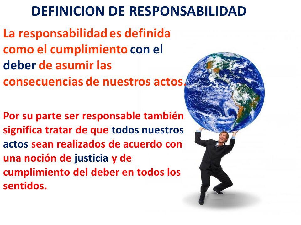 DEFINICION DE RESPONSABILIDAD La responsabilidad es definida como el cumplimiento con el deber de asumir las consecuencias de nuestros actos. Por su p