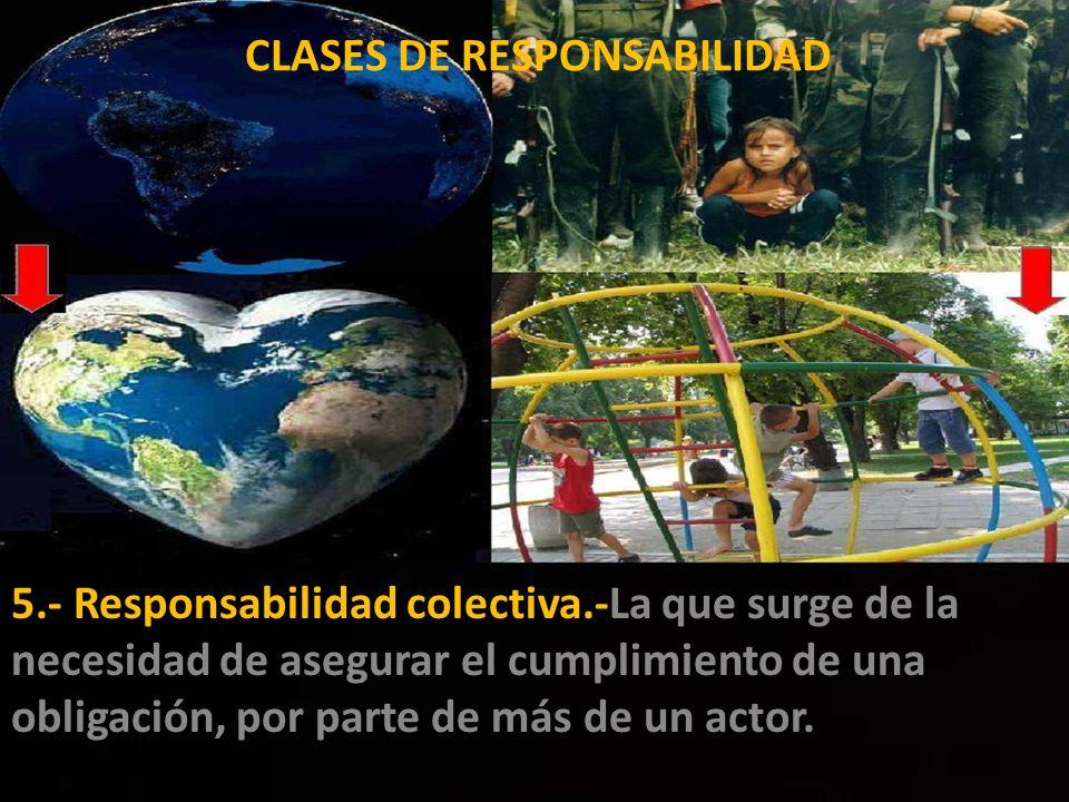 5.- Responsabilidad colectiva.-La que surge de la necesidad de asegurar el cumplimiento de una obligación, por parte de más de un actor.