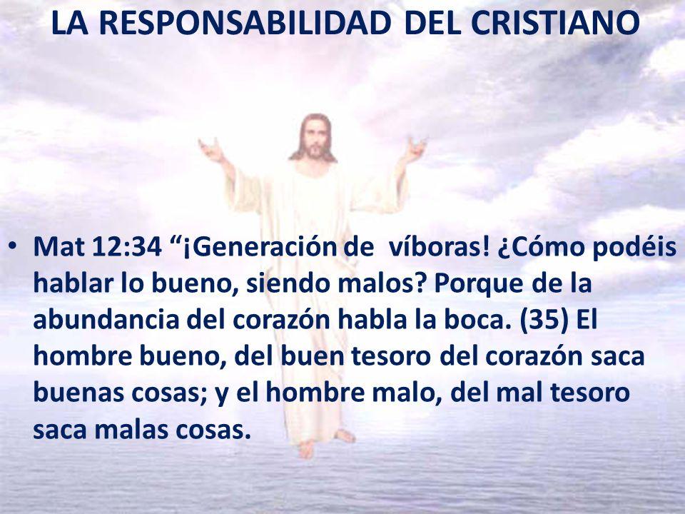 LA RESPONSABILIDAD DEL CRISTIANO Mat 12:34 ¡Generación de víboras! ¿Cómo podéis hablar lo bueno, siendo malos? Porque de la abundancia del corazón hab