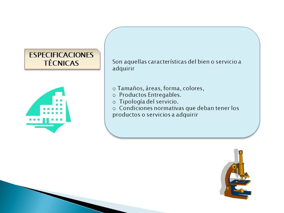 ESPECIFICACIONES TÉCNICAS Son aquellas características del bien o servicio a adquirir o Tamaños, áreas, forma, colores, o Productos Entregables. o Tip
