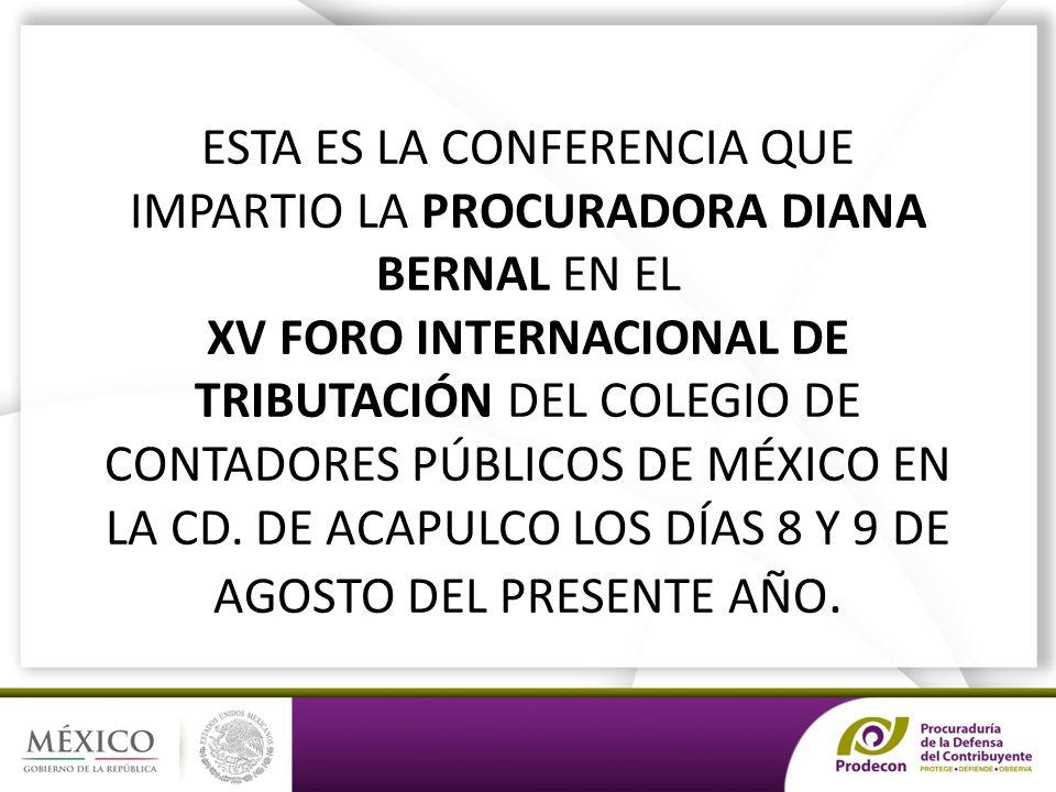 ESTA ES LA CONFERENCIA QUE IMPARTIO LA PROCURADORA DIANA BERNAL EN EL XV FORO INTERNACIONAL DE TRIBUTACIÓN DEL COLEGIO DE CONTADORES PÚBLICOS DE MÉXICO EN LA CD.
