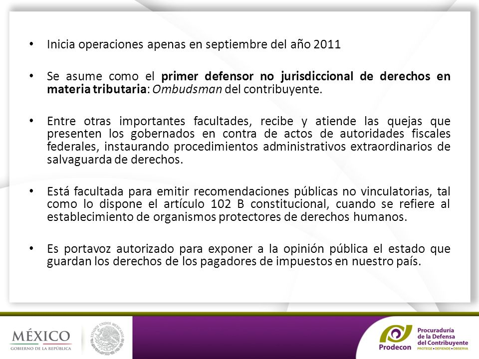 PRODECON: DEFENSOR NO JURISDICCIONAL DE LOS DERECHOS DEL CONTRIBUYENTE Inicia operaciones apenas en septiembre del año 2011 Se asume como el primer defensor no jurisdiccional de derechos en materia tributaria: Ombudsman del contribuyente.