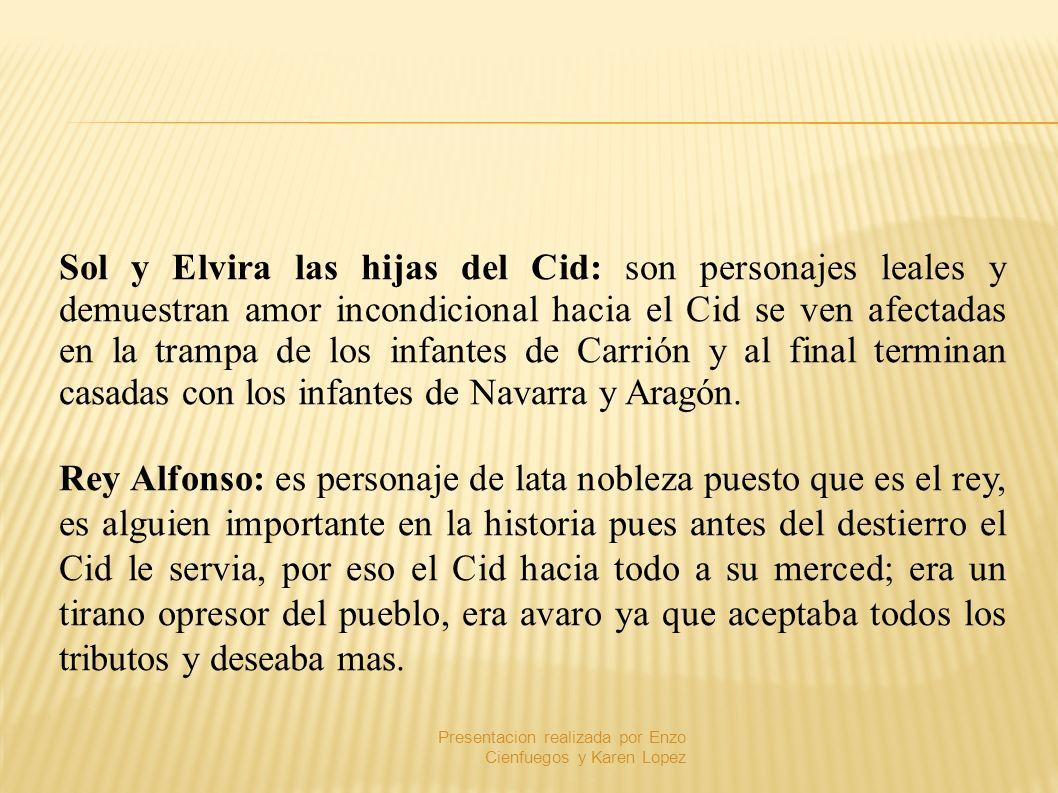 Sol y Elvira las hijas del Cid: son personajes leales y demuestran amor incondicional hacia el Cid se ven afectadas en la trampa de los infantes de Ca