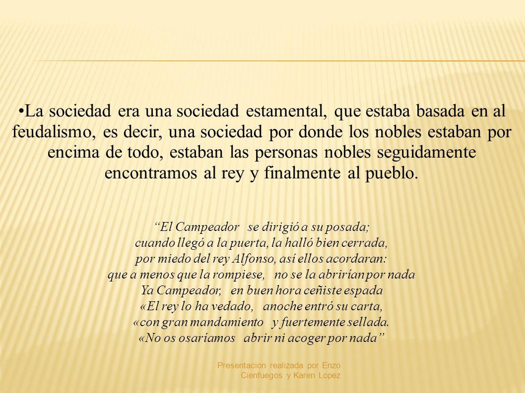 La sociedad era una sociedad estamental, que estaba basada en al feudalismo, es decir, una sociedad por donde los nobles estaban por encima de todo, e