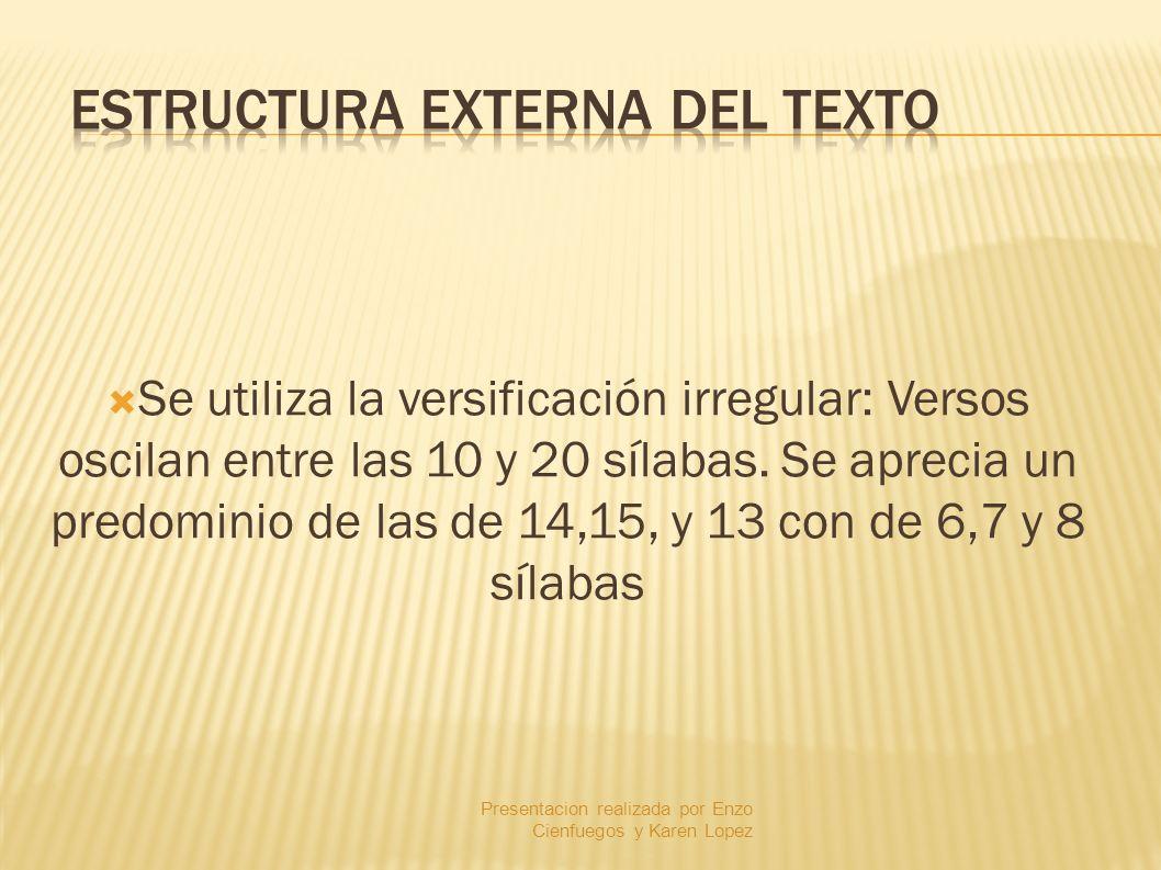 Se utiliza la versificación irregular: Versos oscilan entre las 10 y 20 sílabas. Se aprecia un predominio de las de 14,15, y 13 con de 6,7 y 8 sílabas